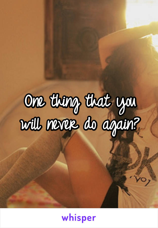 One thing that you will never do again?