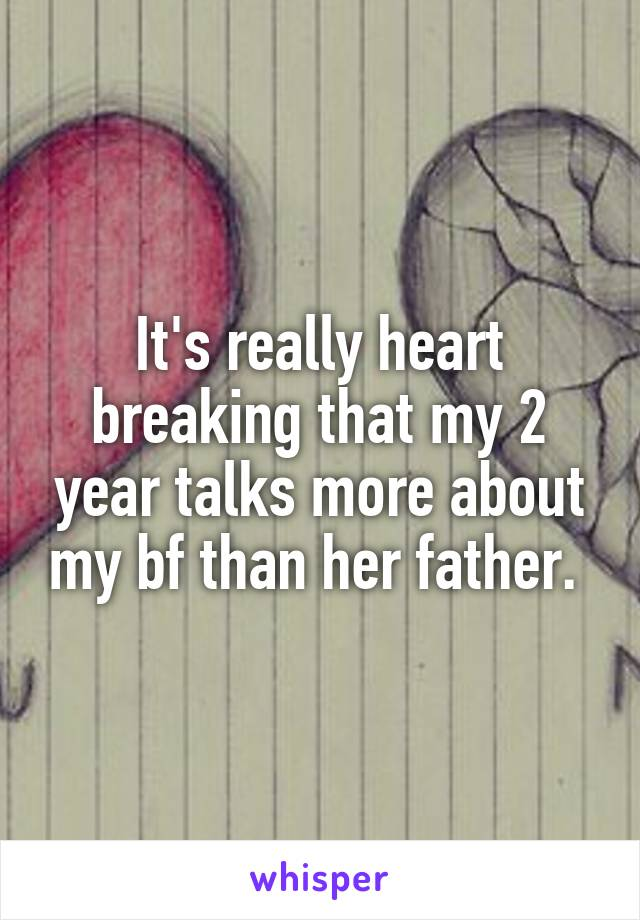 It's really heart breaking that my 2 year talks more about my bf than her father.