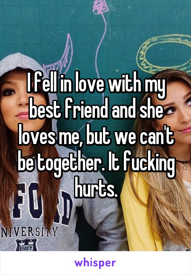 I fell in love with my best friend and she loves me, but we can't be together. It fucking hurts.