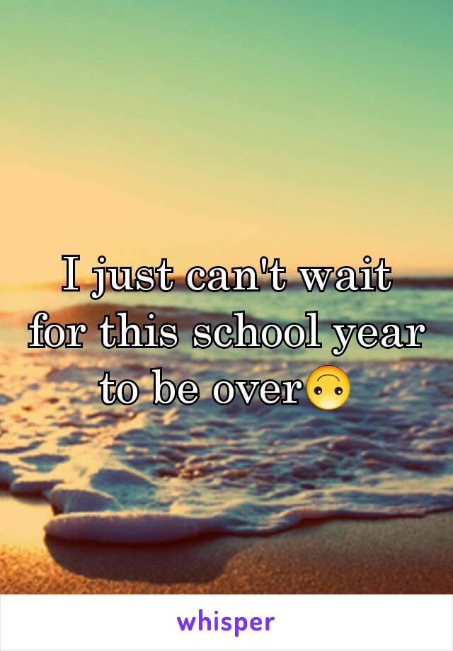 I just can't wait for this school year to be over🙃