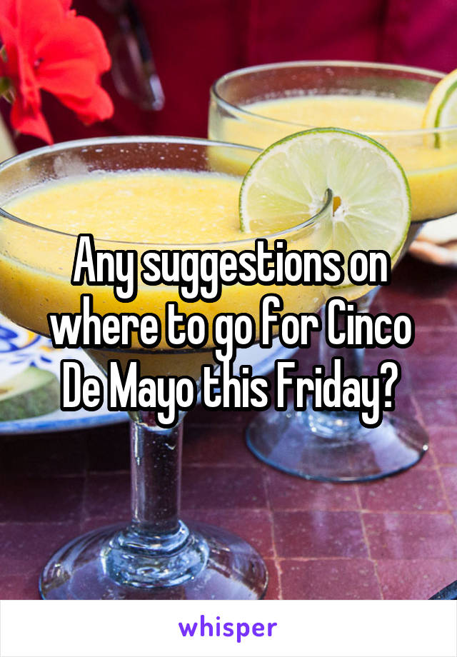Any suggestions on where to go for Cinco De Mayo this Friday?