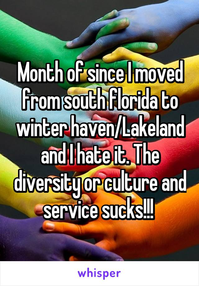 Month of since I moved from south florida to winter haven/Lakeland and I hate it. The diversity or culture and service sucks!!!