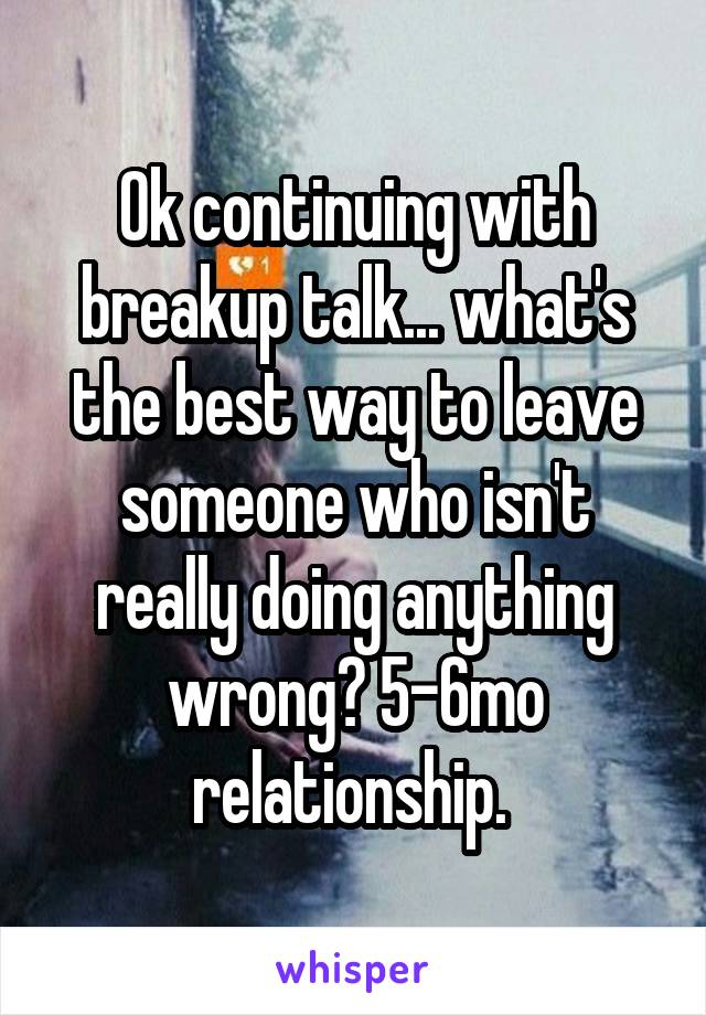 Ok continuing with breakup talk... what's the best way to leave someone who isn't really doing anything wrong? 5-6mo relationship.