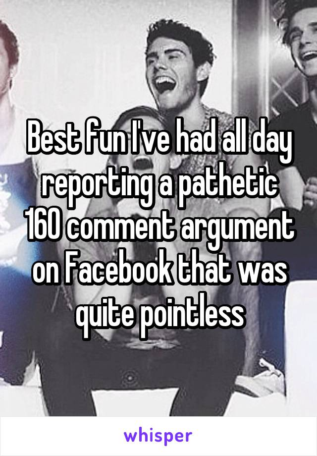 Best fun I've had all day reporting a pathetic 160 comment argument on Facebook that was quite pointless