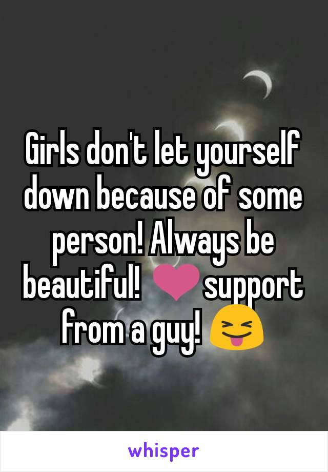 Girls don't let yourself down because of some person! Always be beautiful! ❤support from a guy! 😝