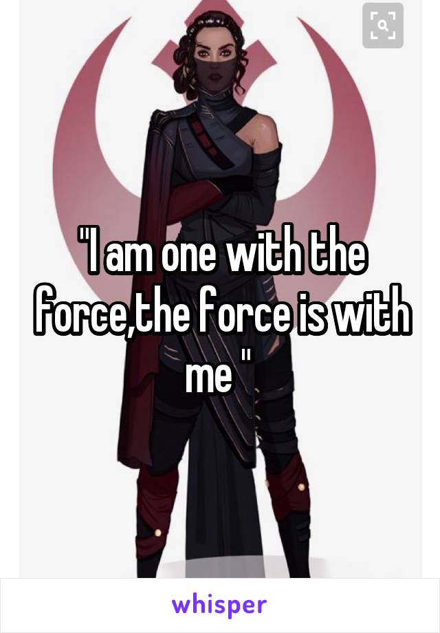 """""""I am one with the force,the force is with me """""""
