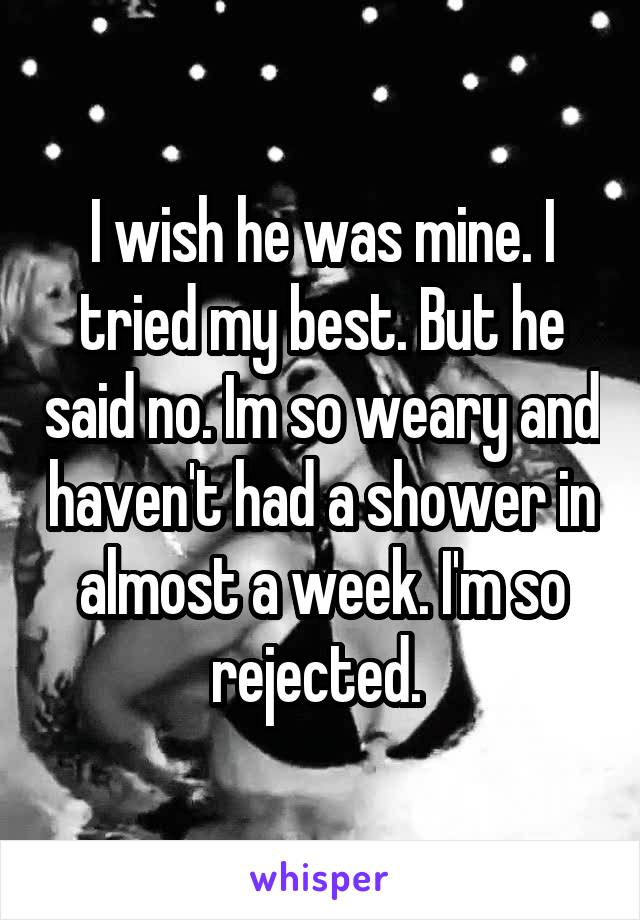 I wish he was mine. I tried my best. But he said no. Im so weary and haven't had a shower in almost a week. I'm so rejected.