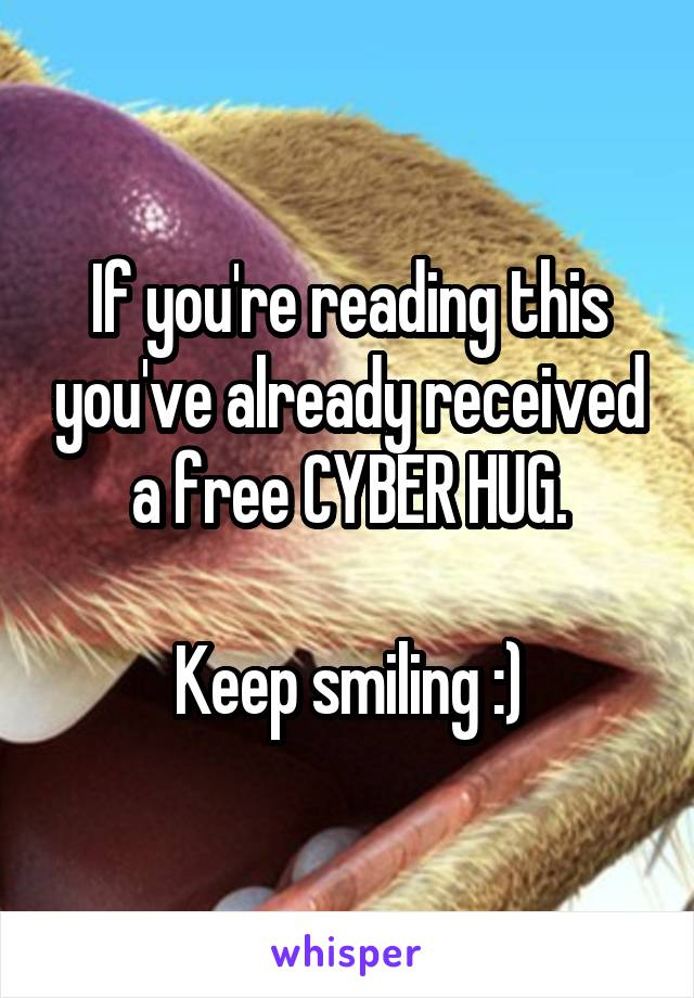 If you're reading this you've already received a free CYBER HUG.  Keep smiling :)