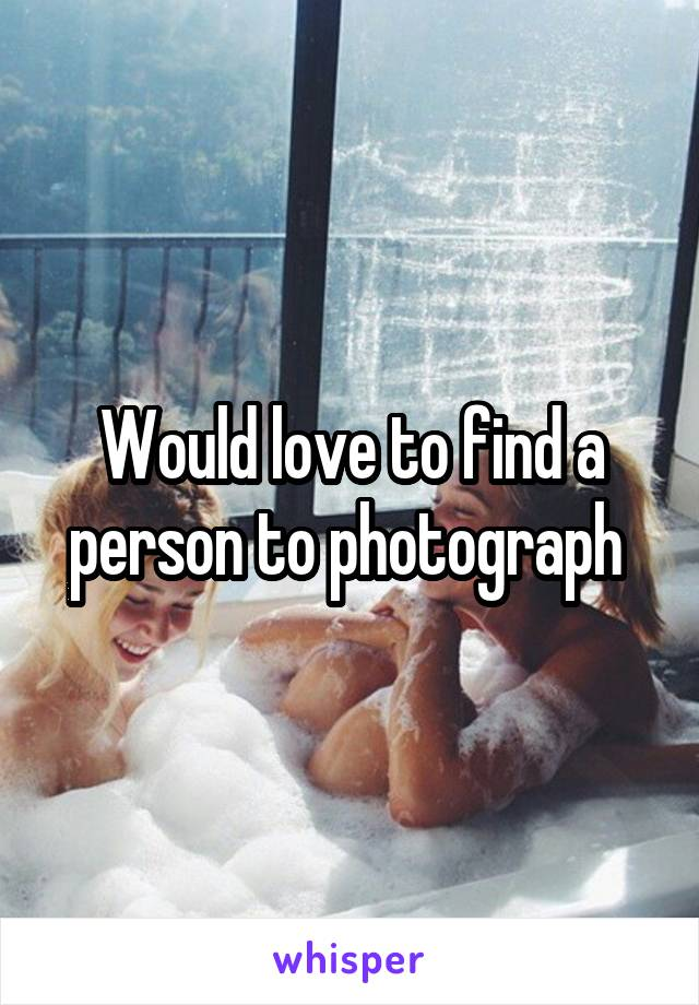 Would love to find a person to photograph