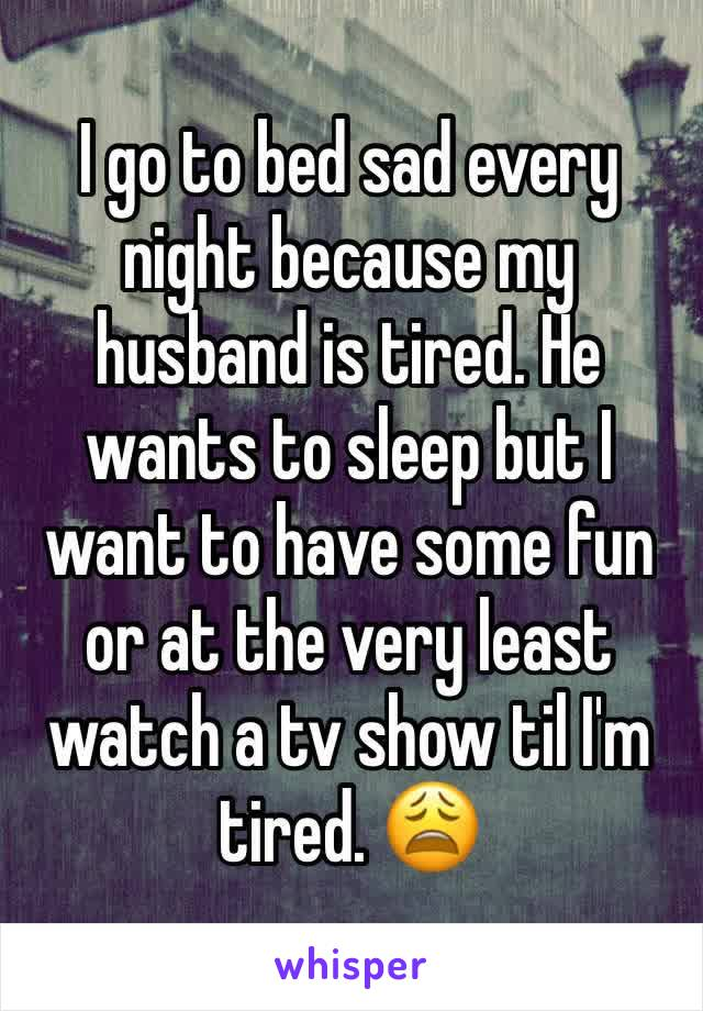 I go to bed sad every night because my husband is tired. He wants to sleep but I want to have some fun or at the very least watch a tv show til I'm tired. 😩