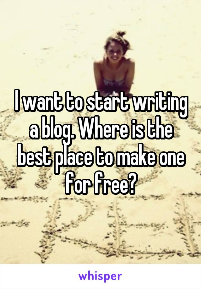 I want to start writing a blog. Where is the best place to make one for free?
