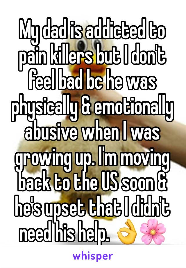 My dad is addicted to pain killers but I don't feel bad bc he was physically & emotionally abusive when I was growing up. I'm moving back to the US soon & he's upset that I didn't need his help. 👌🌸