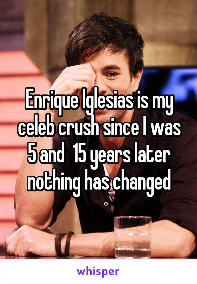 Enrique Iglesias is my celeb crush since I was 5 and  15 years later nothing has changed