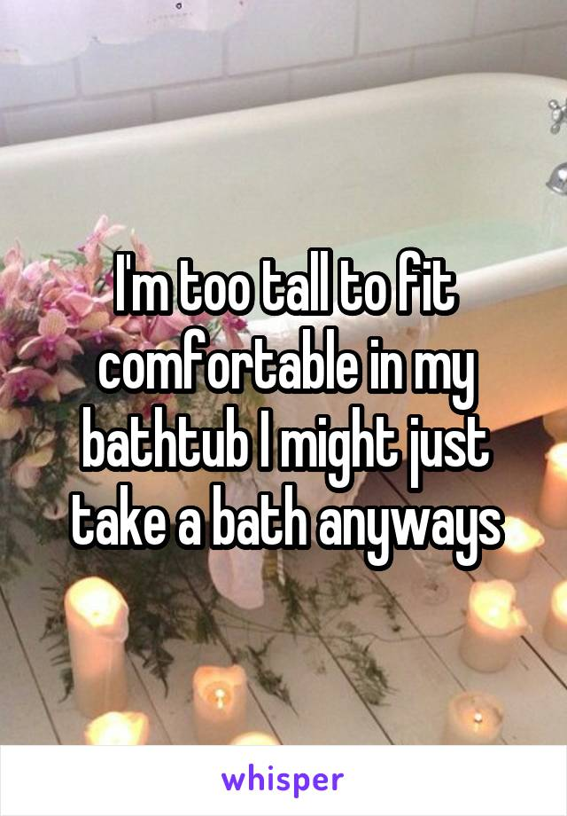 I'm too tall to fit comfortable in my bathtub I might just take a bath anyways