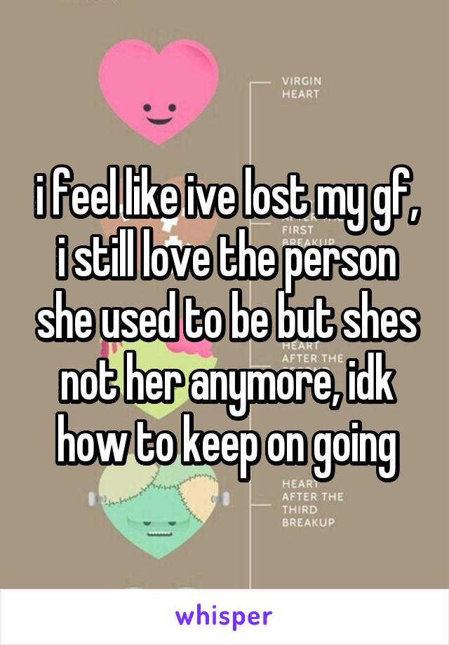 i feel like ive lost my gf, i still love the person she used to be but shes not her anymore, idk how to keep on going