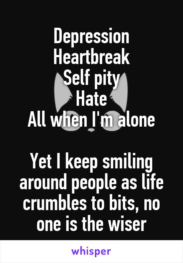 Depression Heartbreak Self pity Hate All when I'm alone  Yet I keep smiling around people as life crumbles to bits, no one is the wiser