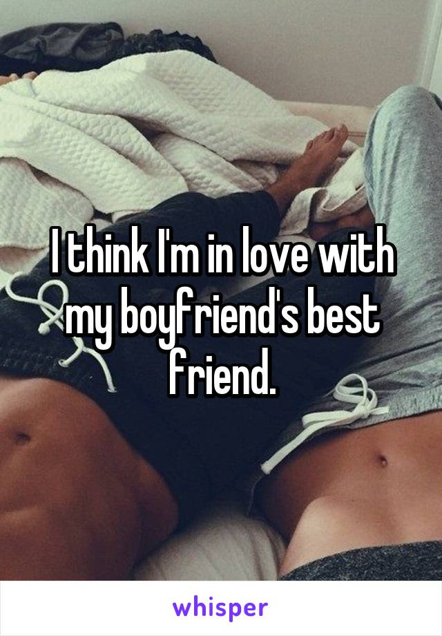 I think I'm in love with my boyfriend's best friend.
