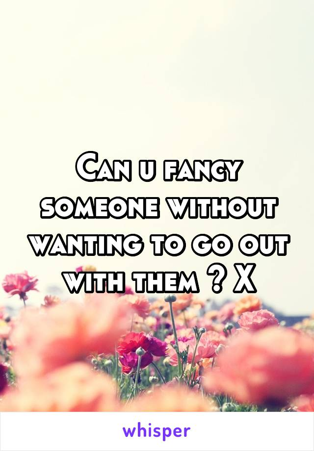 Can u fancy someone without wanting to go out with them ? X
