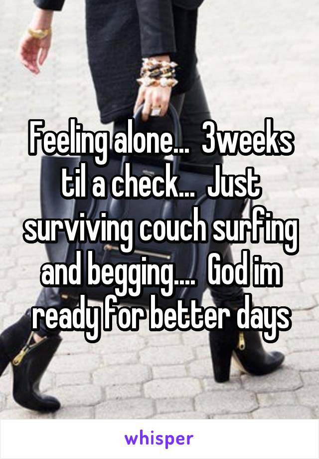 Feeling alone...  3weeks til a check...  Just surviving couch surfing and begging....  God im ready for better days
