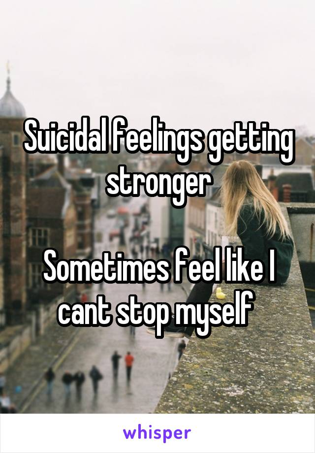 Suicidal feelings getting stronger  Sometimes feel like I cant stop myself
