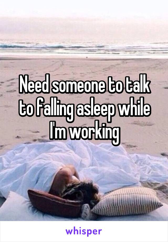 Need someone to talk to falling asleep while I'm working