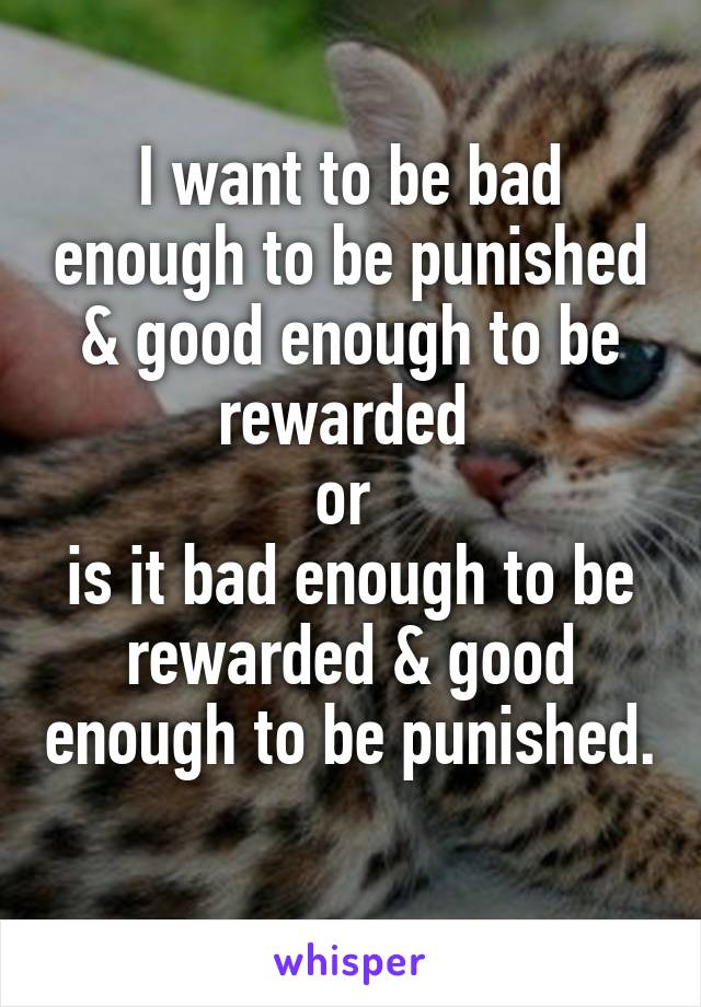 I want to be bad enough to be punished & good enough to be rewarded  or  is it bad enough to be rewarded & good enough to be punished.
