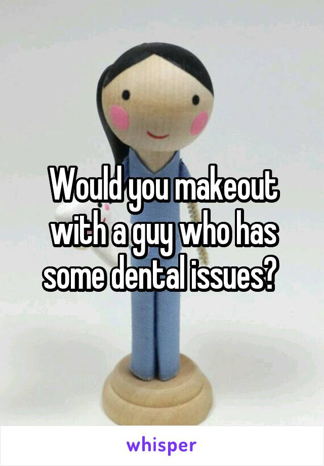 Would you makeout with a guy who has some dental issues?