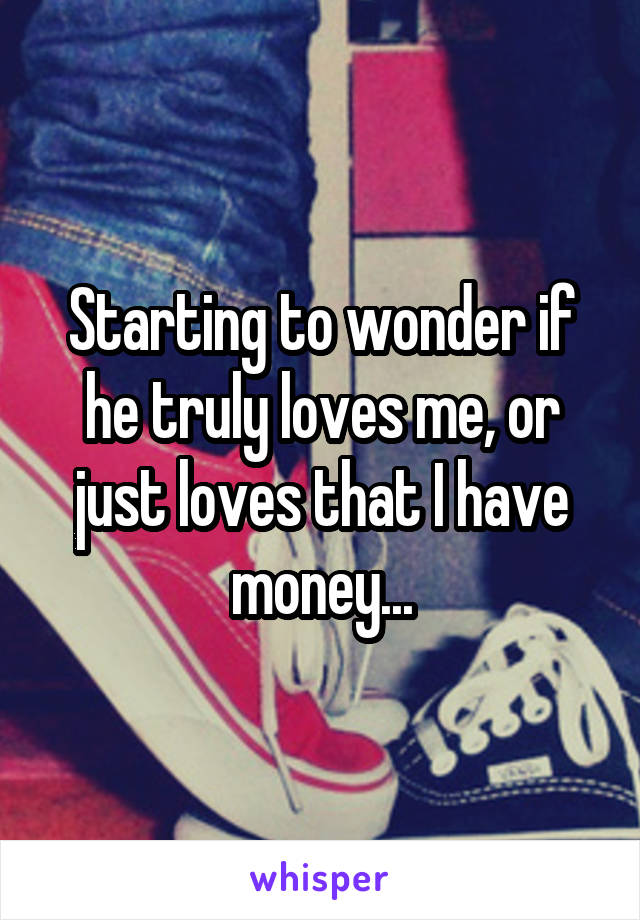 Starting to wonder if he truly loves me, or just loves that I have money...