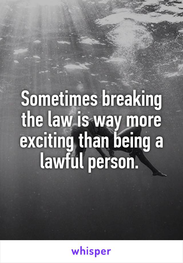 Sometimes breaking the law is way more exciting than being a lawful person.