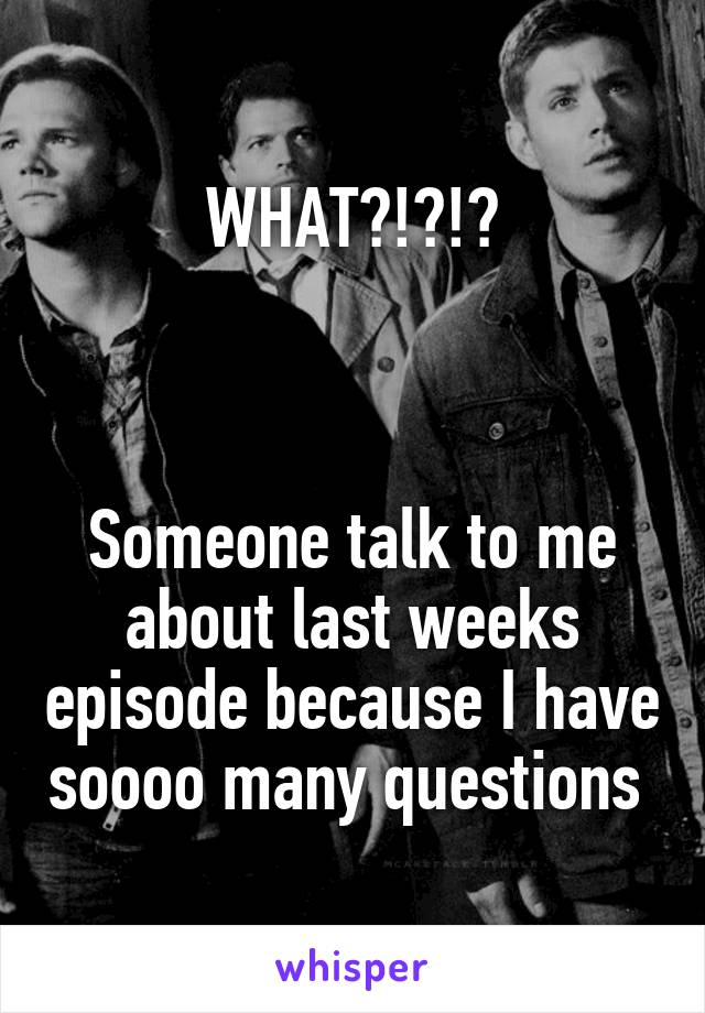 WHAT?!?!?    Someone talk to me about last weeks episode because I have soooo many questions