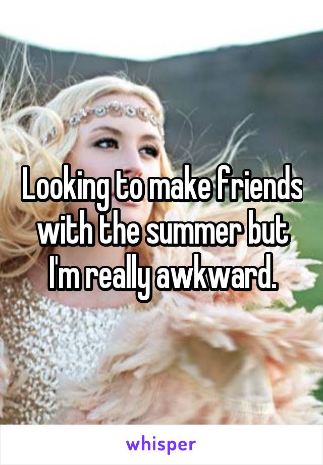 Looking to make friends with the summer but I'm really awkward.
