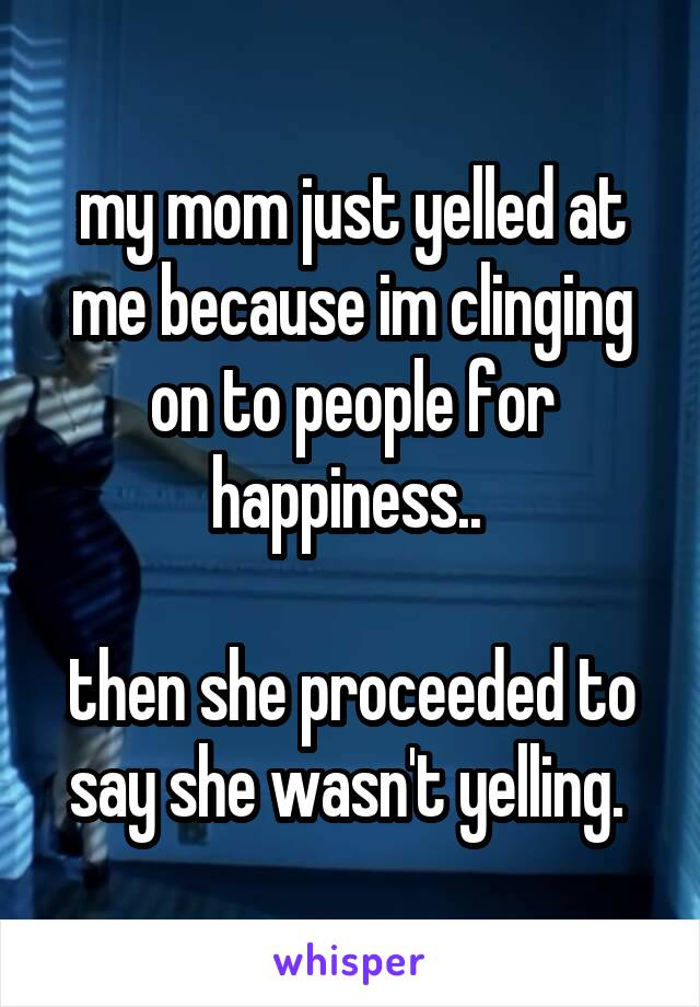 my mom just yelled at me because im clinging on to people for happiness..   then she proceeded to say she wasn't yelling.