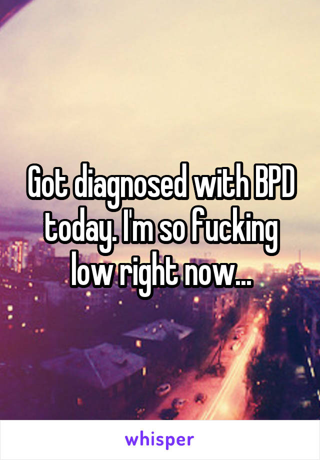 Got diagnosed with BPD today. I'm so fucking low right now...