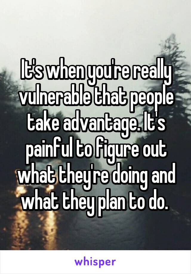 It's when you're really vulnerable that people take advantage. It's painful to figure out what they're doing and what they plan to do.