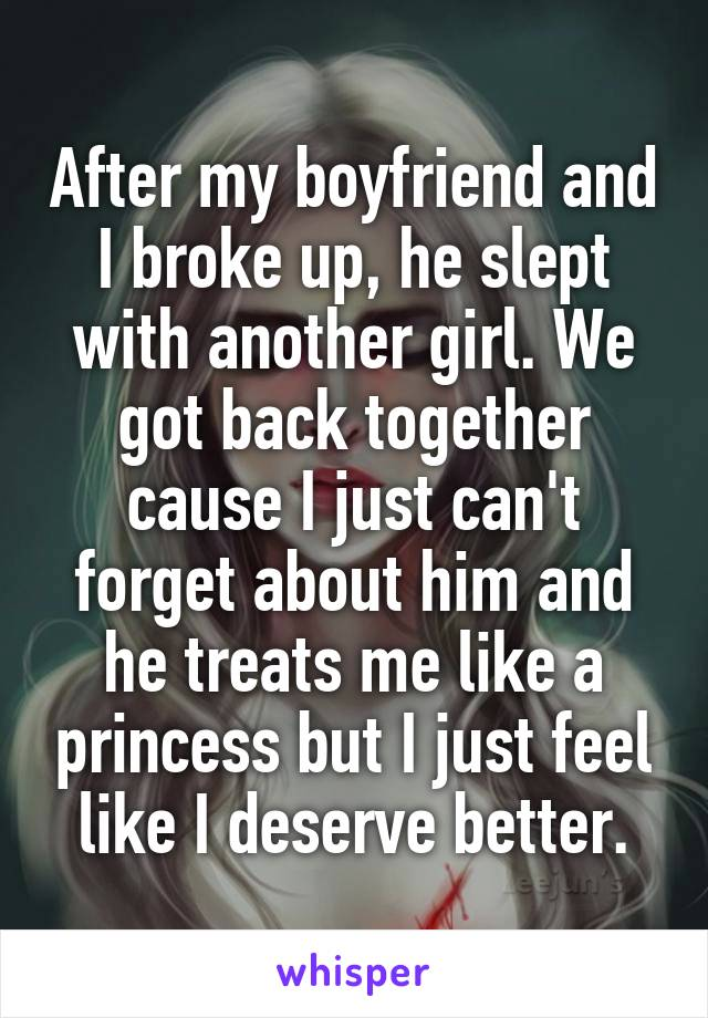 After my boyfriend and I broke up, he slept with another girl. We got back together cause I just can't forget about him and he treats me like a princess but I just feel like I deserve better.
