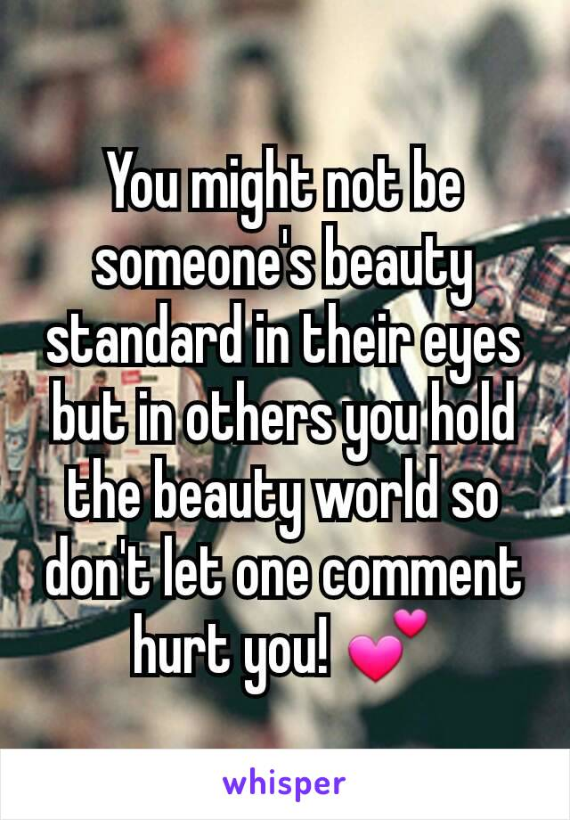 You might not be someone's beauty standard in their eyes but in others you hold the beauty world so don't let one comment hurt you! 💕