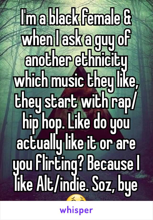 I'm a black female & when I ask a guy of another ethnicity which music they like, they start with rap/hip hop. Like do you actually like it or are you flirting? Because I like Alt/indie. Soz, bye 😂