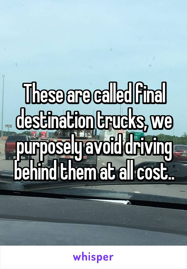 These are called final destination trucks, we purposely avoid driving behind them at all cost..