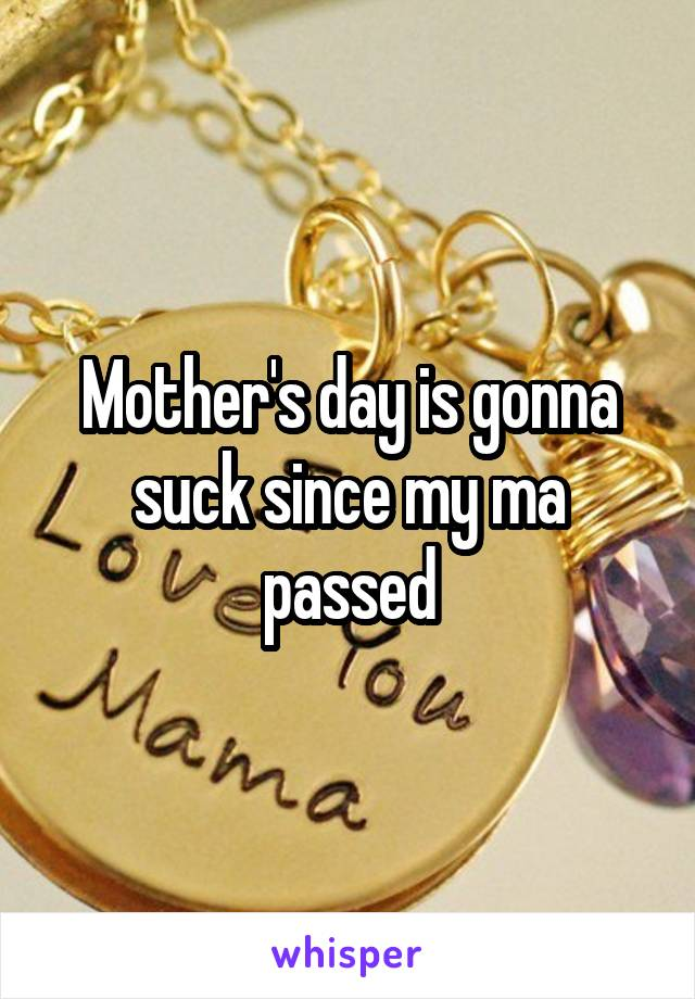 Mother's day is gonna suck since my ma passed