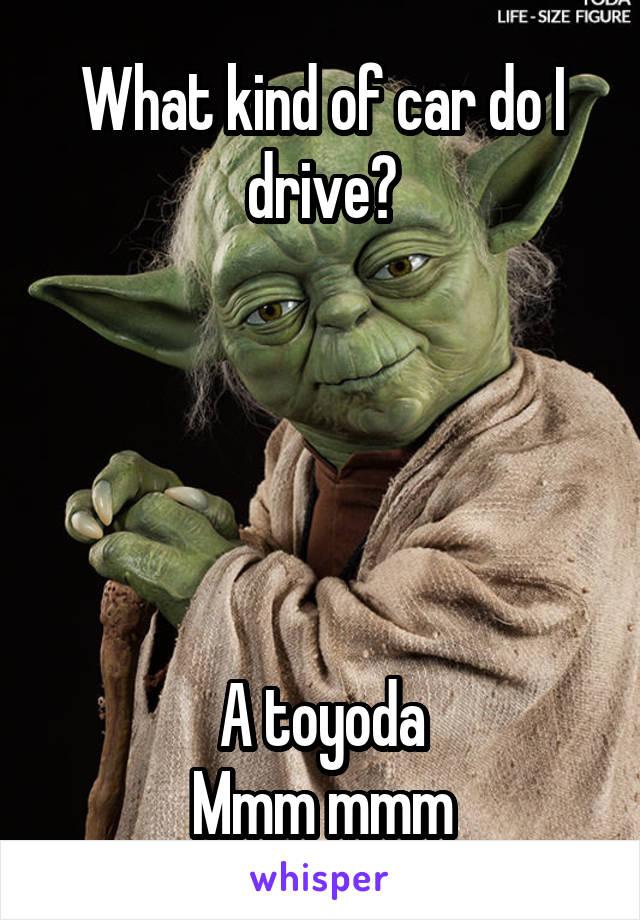 What kind of car do I drive?      A toyoda Mmm mmm