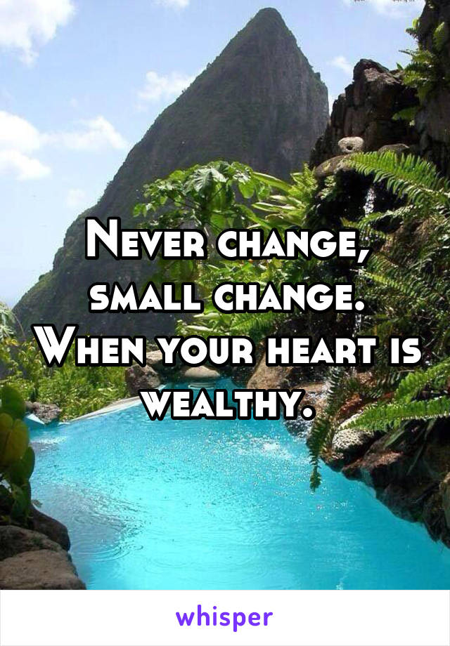 Never change, small change. When your heart is wealthy.