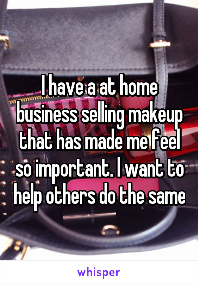 I have a at home business selling makeup that has made me feel so important. I want to help others do the same
