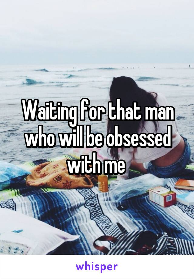 Waiting for that man who will be obsessed with me