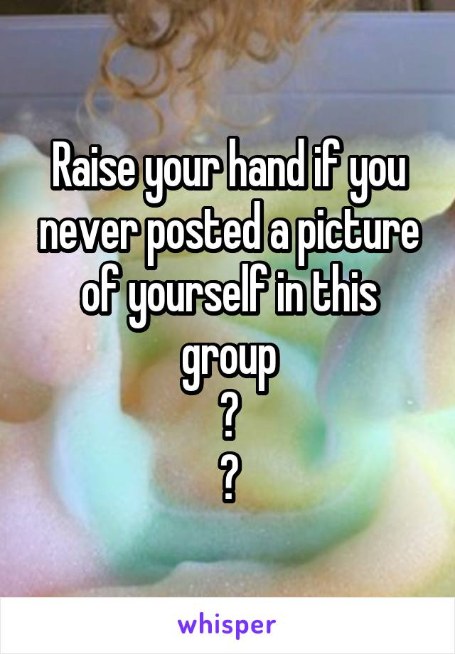 Raise your hand if you never posted a picture of yourself in this group 🙌 😂