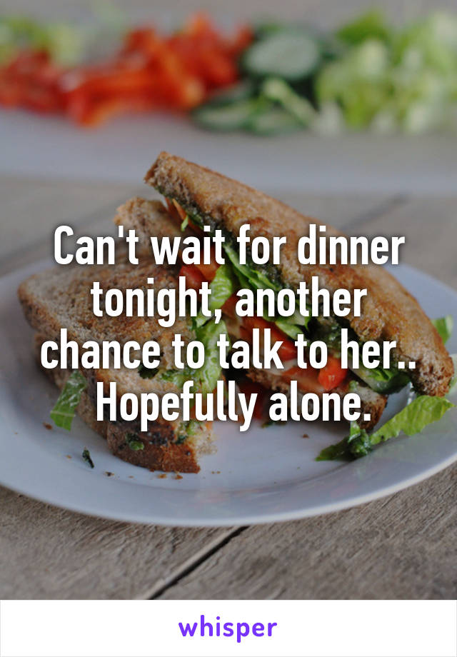 Can't wait for dinner tonight, another chance to talk to her..  Hopefully alone.