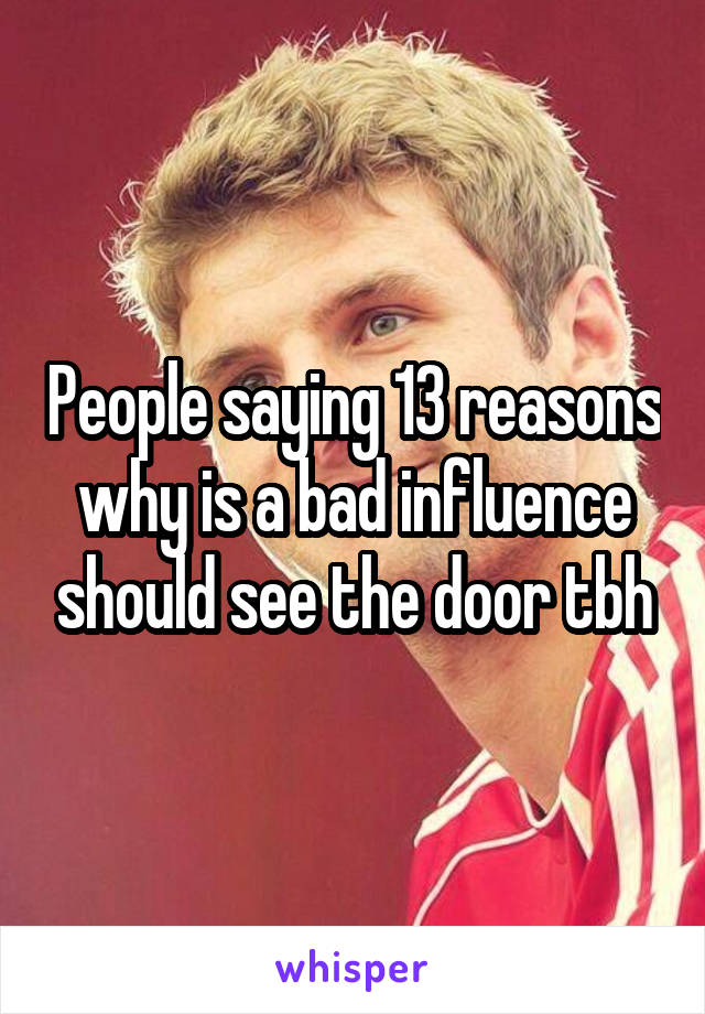 People saying 13 reasons why is a bad influence should see the door tbh