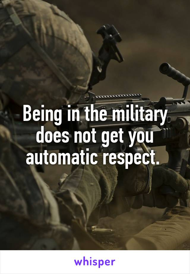 Being in the military does not get you automatic respect.
