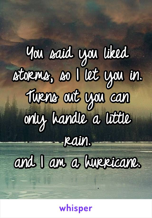 You said you liked storms, so I let you in. Turns out you can only handle a little rain. and I am a hurricane.