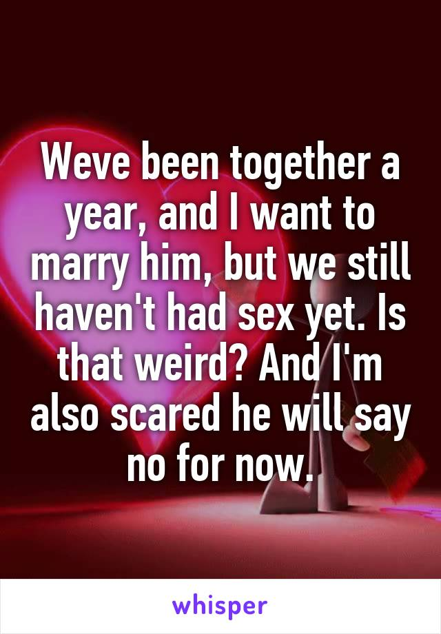 Weve been together a year, and I want to marry him, but we still haven't had sex yet. Is that weird? And I'm also scared he will say no for now.