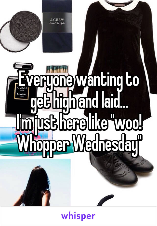 """Everyone wanting to get high and laid... I'm just here like """"woo! Whopper Wednesday"""""""